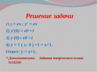 Решение задачи 1) y = ex ; y' = ex 2) y'(0) = е0 =1 3) y (0)= е0 =1 4) у = 1