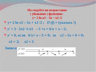 Исследуйте на возрастание ( убывание ) функцию: у= 2 ln x3 – 5x + x2 /2 у= 2