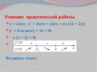 Решение практической работы y = x2ex; y' = 2xex + x2ex = ex (x2 + 2x); y' = 0