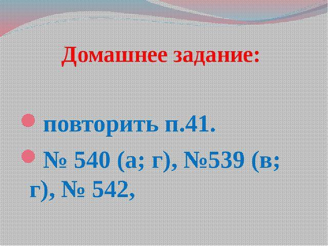 Домашнее задание: повторить п.41. № 540 (а; г), №539 (в; г), № 542,