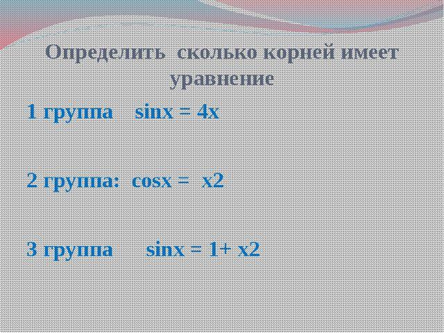 Определить сколько корней имеет уравнение 1 группа sinх = 4х 2 группа: cosх =...