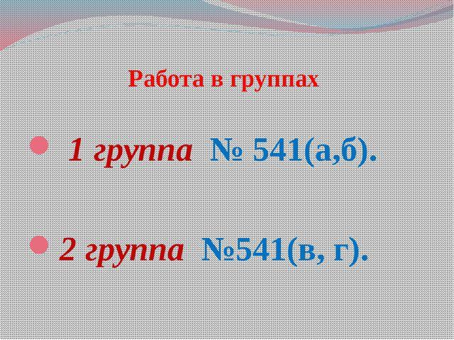 Работа в группах 1 группа № 541(а,б). 2 группа №541(в, г).