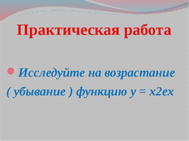 Практическая работа Исследуйте на возрастание ( убывание ) функцию y = x2ex
