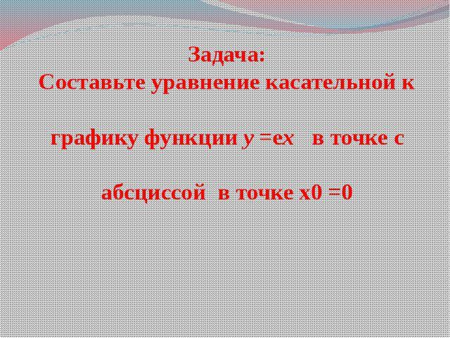 Задача: Составьте уравнение касательной к графику функции y =еx в точке с абс...