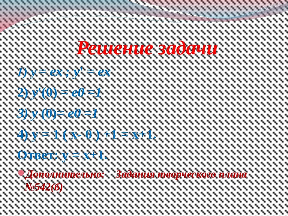 Решение задачи 1) y = ex ; y' = ex 2) y'(0) = е0 =1 3) y (0)= е0 =1 4) у = 1...