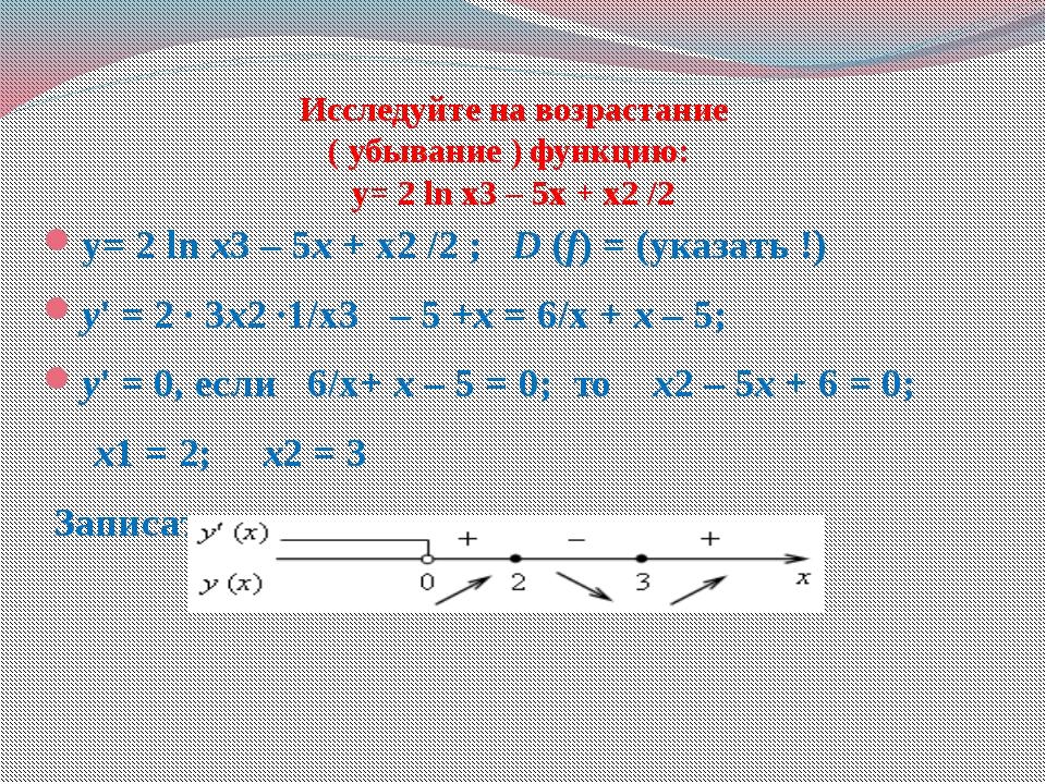 Исследуйте на возрастание ( убывание ) функцию: у= 2 ln x3 – 5x + x2 /2 у= 2...