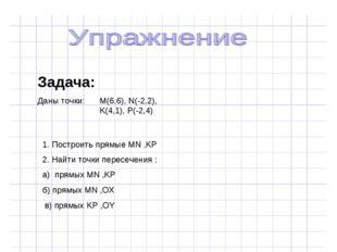 Задача: Даны точки: M(6,6), N(-2,2), K(4,1), P(-2,4) 1. Построить прямые MN ,
