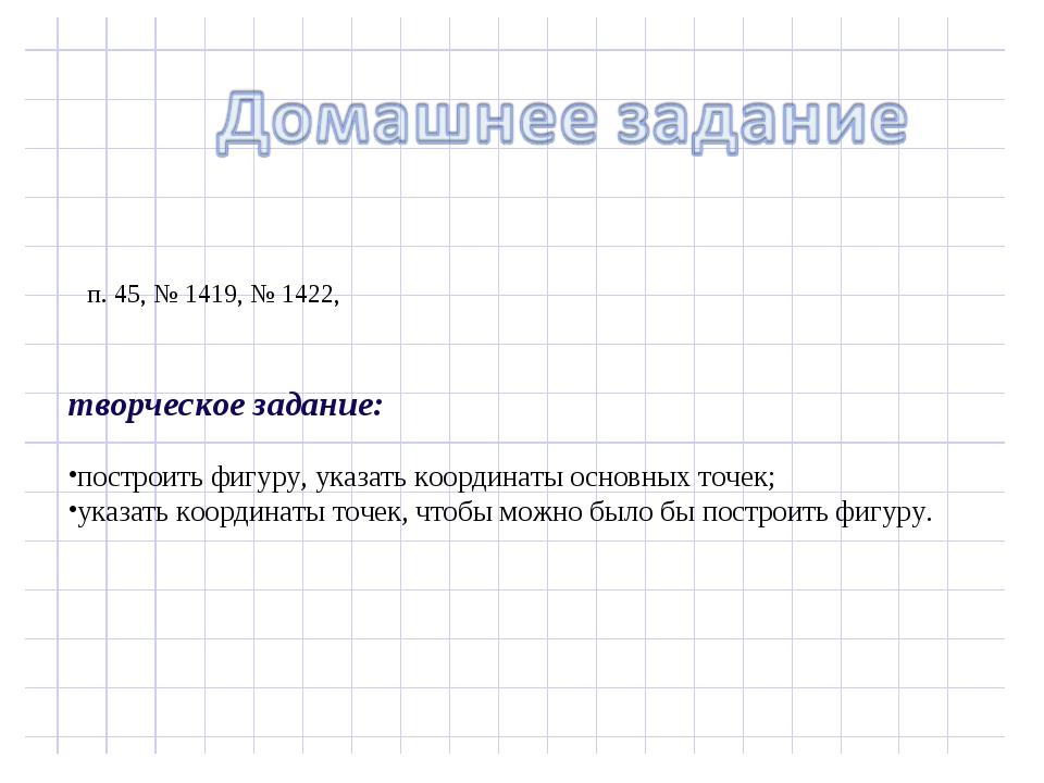 п. 45, № 1419, № 1422, творческое задание: построить фигуру, указать координ...