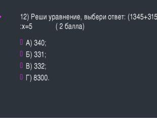12) Реши уравнение, выбери ответ: (1345+315) :х=5 ( 2 балла) А) 340; Б) 331;