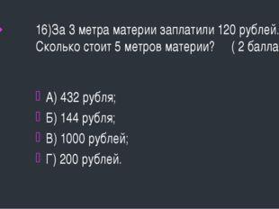 16)За 3 метра материи заплатили 120 рублей. Сколько стоит 5 метров материи? (