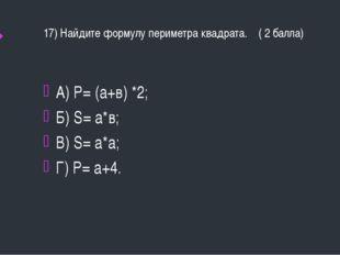 17) Найдите формулу периметра квадрата. ( 2 балла) А) Р= (а+в) *2; Б) S= а*в;
