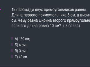 19) Площади двух прямоугольников равны. Длина первого прямоугольника 8 см, а
