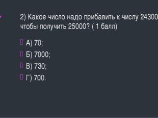 2) Какое число надо прибавить к числу 24300, чтобы получить 25000? ( 1 балл)