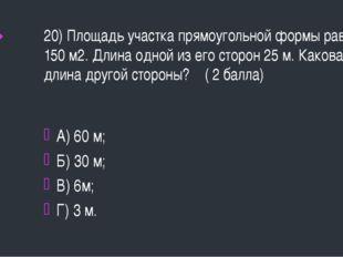 20) Площадь участка прямоугольной формы равна 150 м2. Длина одной из его стор