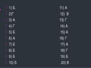1) Б. 11) А 2)Г 12) В 3) А 13) Г 4) Г 14) А 5) Б 15) А 6) А 16) Г 7) Б 17) А