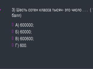 3) Шесть сотен класса тысяч- это число . . . ( 1 балл) А) 600000; Б) 60000; В