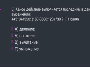5) Какое действие выполняется последним в данном выражении: 44310+1350: (180-