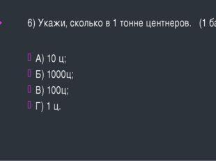 6) Укажи, сколько в 1 тонне центнеров. (1 балл) А) 10 ц; Б) 1000ц; В) 100ц; Г