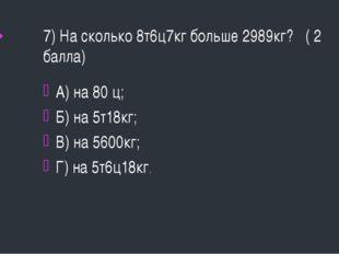 7) На сколько 8т6ц7кг больше 2989кг? ( 2 балла) А) на 80 ц; Б) на 5т18кг; В)