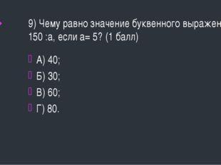 9) Чему равно значение буквенного выражения 150 :а, если а= 5? (1 балл) А) 40
