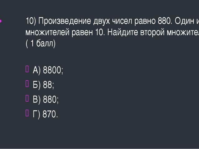 10) Произведение двух чисел равно 880. Один из множителей равен 10. Найдите в...