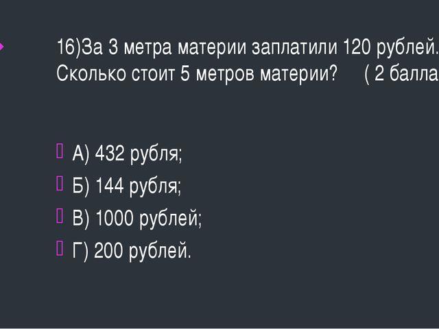 16)За 3 метра материи заплатили 120 рублей. Сколько стоит 5 метров материи? (...