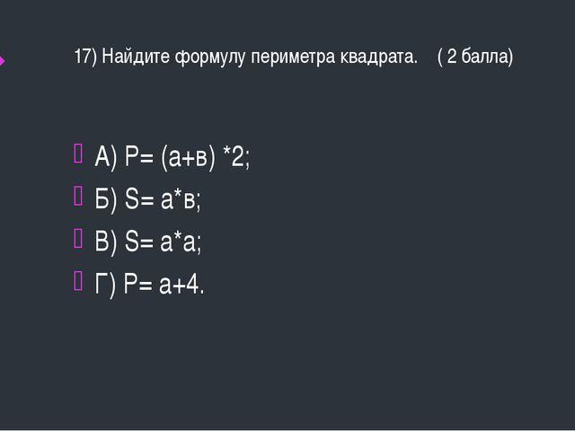 17) Найдите формулу периметра квадрата. ( 2 балла) А) Р= (а+в) *2; Б) S= а*в;...
