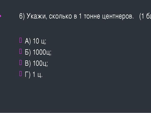 6) Укажи, сколько в 1 тонне центнеров. (1 балл) А) 10 ц; Б) 1000ц; В) 100ц; Г...