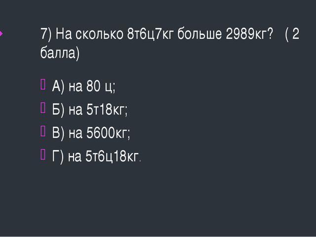 7) На сколько 8т6ц7кг больше 2989кг? ( 2 балла) А) на 80 ц; Б) на 5т18кг; В)...