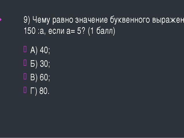 9) Чему равно значение буквенного выражения 150 :а, если а= 5? (1 балл) А) 40...