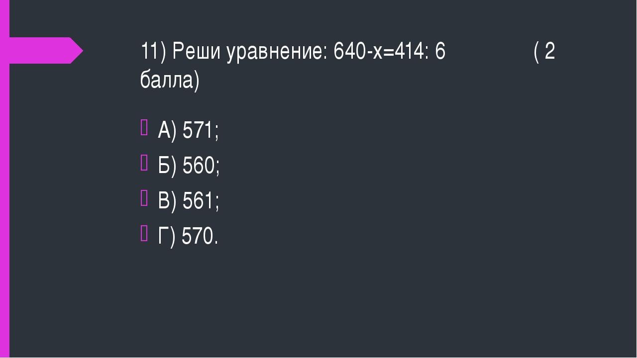 11) Реши уравнение: 640-х=414: 6 ( 2 балла) А) 571; Б) 560; В) 561; Г) 570.