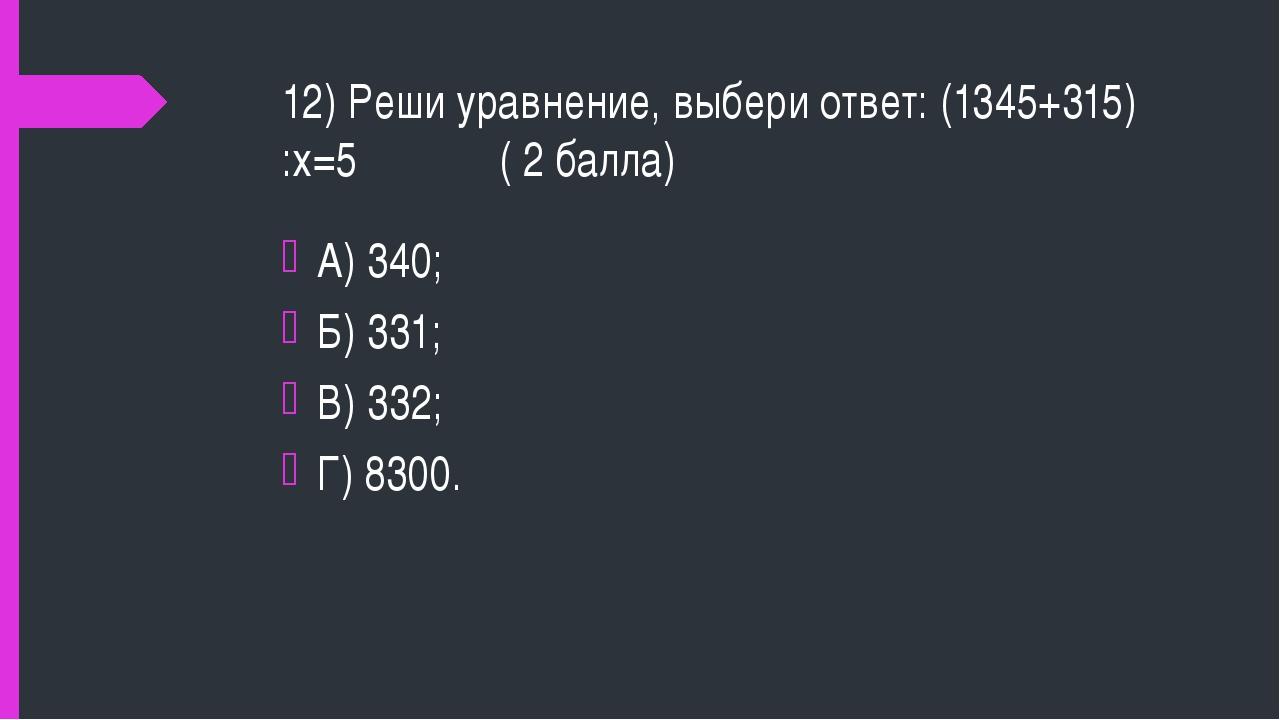 12) Реши уравнение, выбери ответ: (1345+315) :х=5 ( 2 балла) А) 340; Б) 331;...