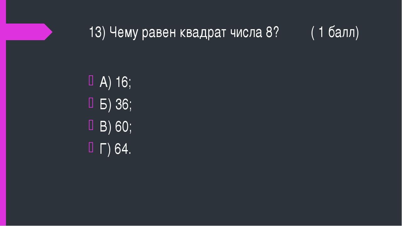 13) Чему равен квадрат числа 8? ( 1 балл) А) 16; Б) 36; В) 60; Г) 64.