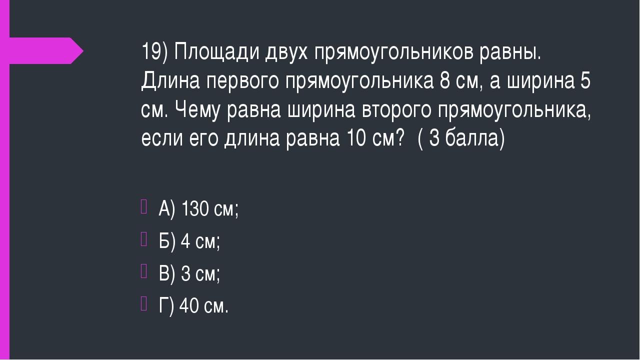 19) Площади двух прямоугольников равны. Длина первого прямоугольника 8 см, а...
