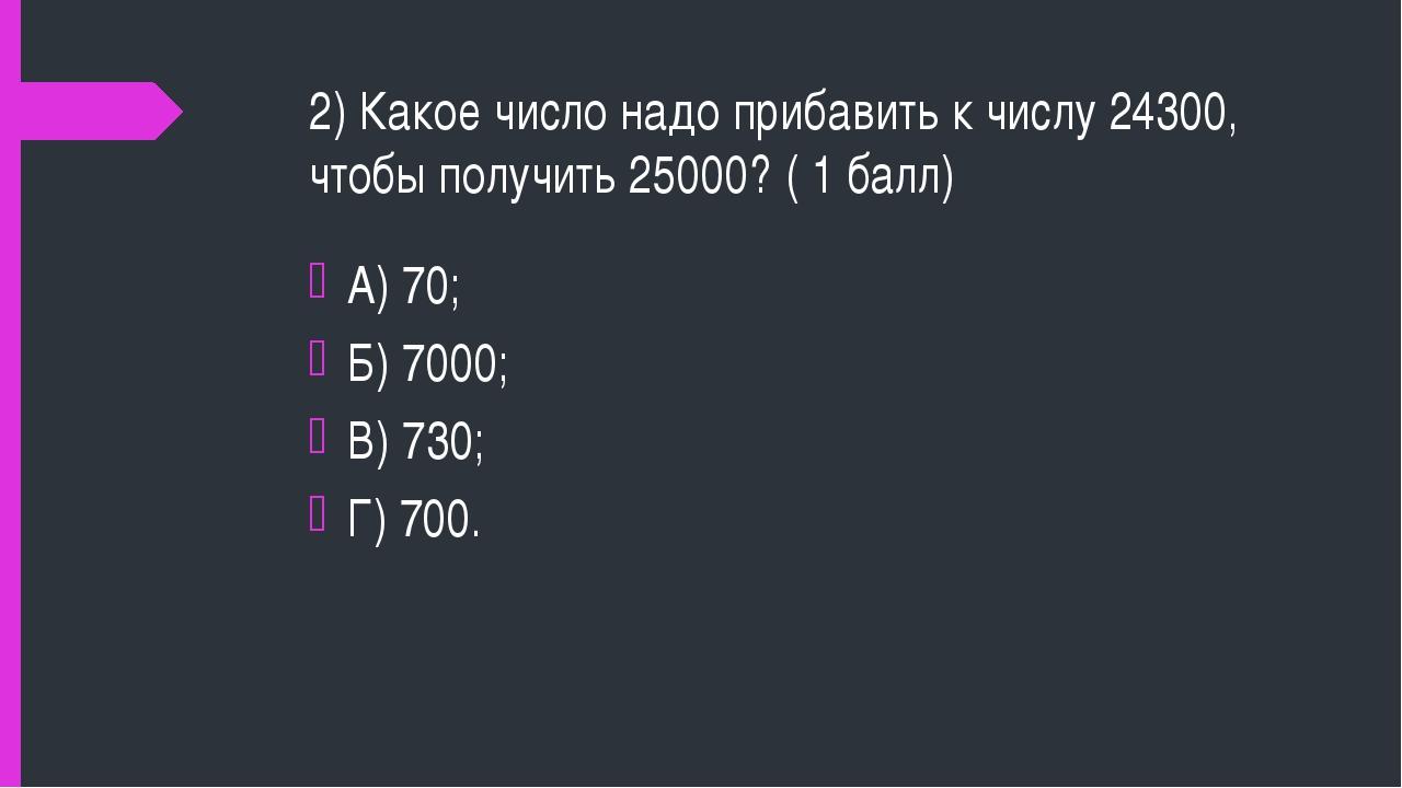 2) Какое число надо прибавить к числу 24300, чтобы получить 25000? ( 1 балл)...