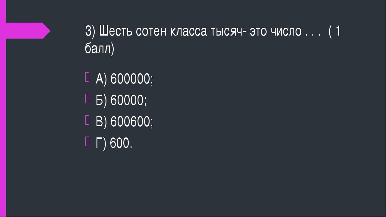 3) Шесть сотен класса тысяч- это число . . . ( 1 балл) А) 600000; Б) 60000; В...
