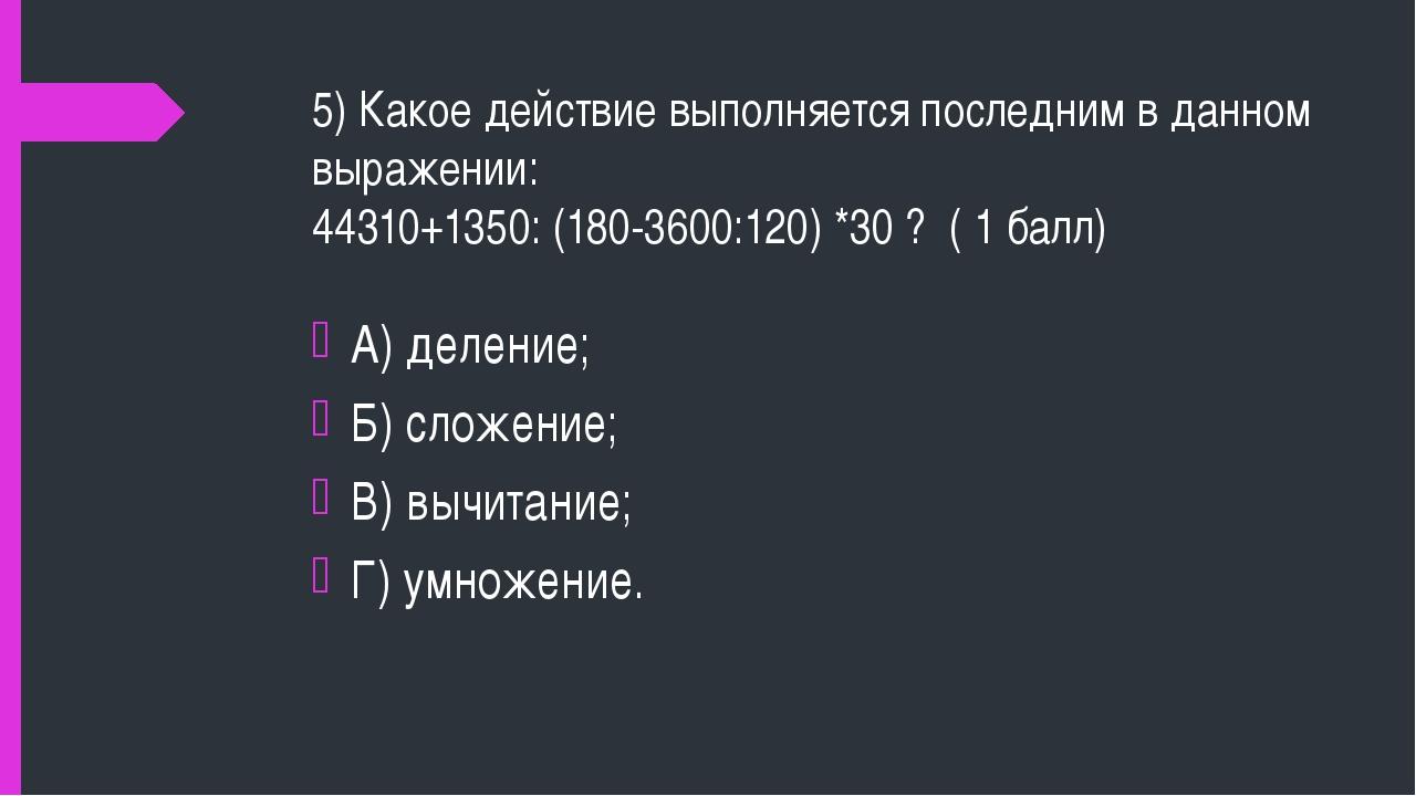 5) Какое действие выполняется последним в данном выражении: 44310+1350: (180-...