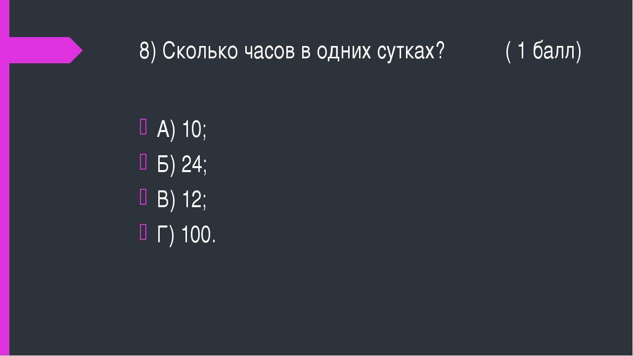 8) Сколько часов в одних сутках? ( 1 балл) А) 10; Б) 24; В) 12; Г) 100.