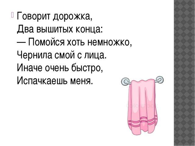 Говорит дорожка, Два вышитых конца: — Помойся хоть немножко, Чернила смой с л...