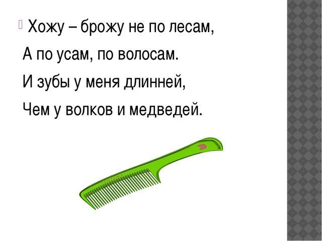 Хожу – брожу не по лесам, А по усам, по волосам. И зубы у меня длинней, Чем...