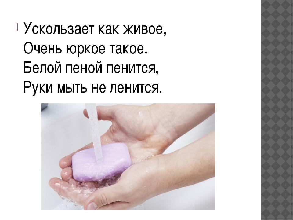 Ускользает как живое, Очень юркое такое. Белой пеной пенится, Руки мыть не ле...
