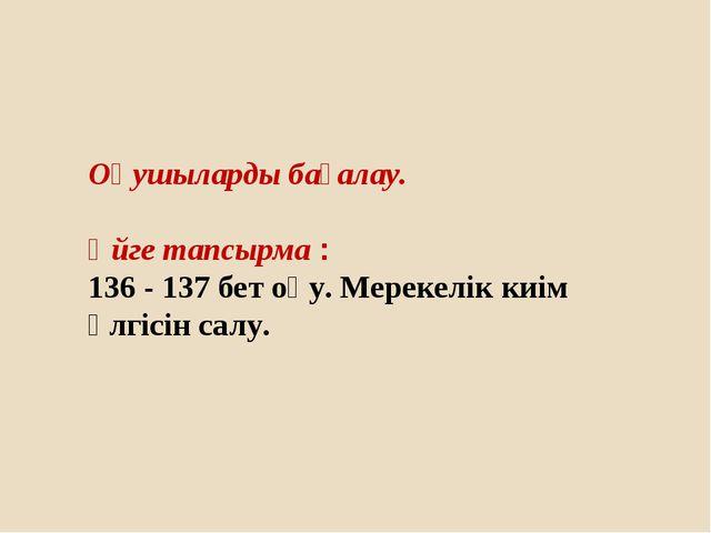Оқушыларды бағалау. Үйге тапсырма : 136 - 137 бет оқу. Мерекелік киім үлгісін...
