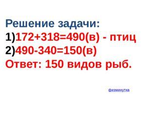 Решение задачи: 172+318=490(в) - птиц 490-340=150(в) Ответ: 150 видов рыб. фи