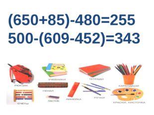 (650+85)-480=255 500-(609-452)=343