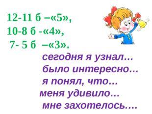 12-11 б –«5», 10-8 б -«4», 7- 5 б –«3». сегодня я узнал… было интересно… я по
