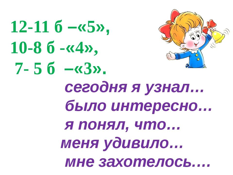 12-11 б –«5», 10-8 б -«4», 7- 5 б –«3». сегодня я узнал… было интересно… я по...