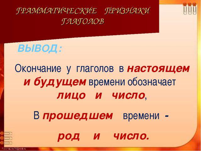 ГРАММАТИЧЕСКИЕ ПРИЗНАКИ ГЛАГОЛОВ Окончание у глаголов в настоящем и будущем в...