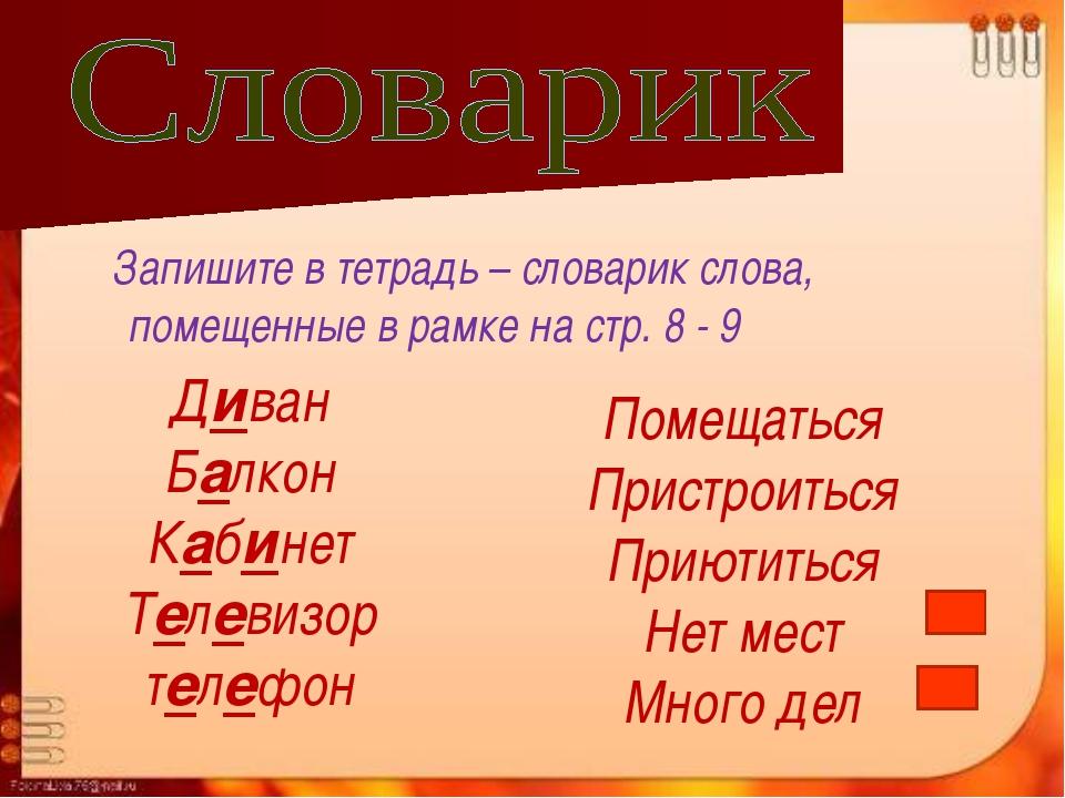 Запишите в тетрадь – словарик слова, помещенные в рамке на стр. 8 - 9 Диван...