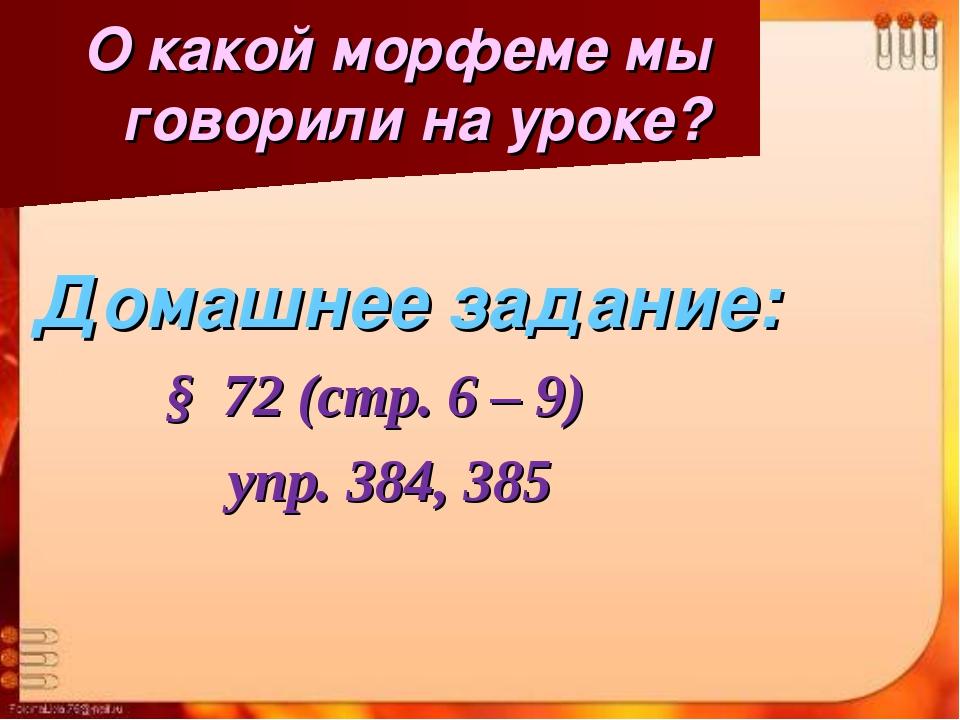 О какой морфеме мы говорили на уроке? Домашнее задание: § 72 (стр. 6 – 9) уп...