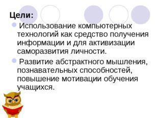 Цели: Использование компьютерных технологий как средство получения информации